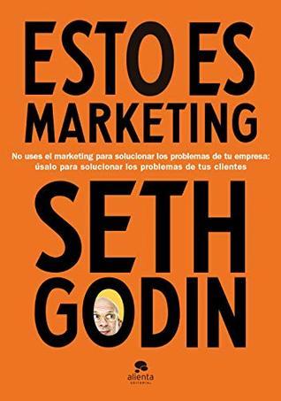 Esto es marketing: No uses el marketing para solucionar los problemas de tu empresa: úsalo para solucionar los problemas de tus clientes