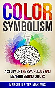 Color Symbolism: A Study of the Psychology and Meaning behind Colors