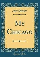 My Chicago (Classic Reprint)