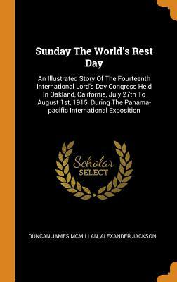 Sunday The World's Rest Day: An Illustrated Story Of The Fourteenth International Lord's Day Congress Held In Oakland, California, July 27th To August 1st, 1915, During The Panama-pacific International Exposition