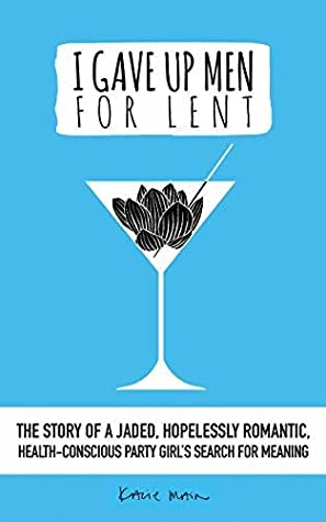 I Gave Up Men For Lent: The story of a jaded, hopelessly romantic, health-conscious party girl's search for meaning