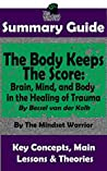 SUMMARY: The Body Keeps The Score: Brain, Mind, and Body in the Healing of Trauma: By Bessel van der Kolk | The MW Summary Guide
