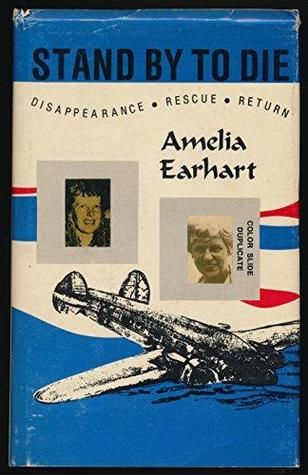 Stand by to Die: The disappearance, rescue, and return of Amelia Earhart