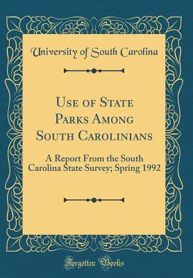Use of State Parks Among South Carolinians: A Report from the South Carolina State Survey; Spring 1992 (Classic Reprint)