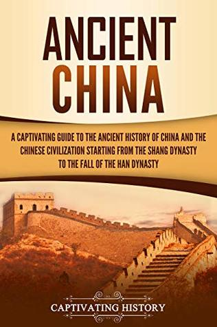 Ancient China: A Captivating Guide to the Ancient History of China and the Chinese Civilization Starting from the Shang Dynasty to the Fall of the Han Dynasty