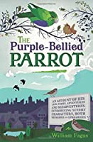 The Purple-Bellied Parrot: An account of His life, times, adventures and misadventures, introducing sundry Characters, both Nefarious and Uproarious