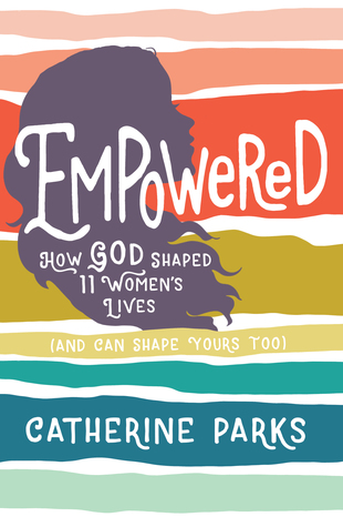 Empowered: How God Shaped 11 Women's Lives (And Can Shape Yours Too)