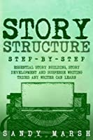 Story Structure: Step-by-Step | Essential Story Building, Story Development and Suspense Writing Tricks Any Writer Can Learn (Volume 3)