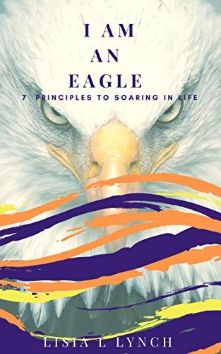 I Am An Eagle: 7 Principles to Soaring In Life