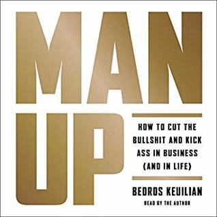 Man Up: How to Cut the Bullshit and Kick Ass in Business and in Life