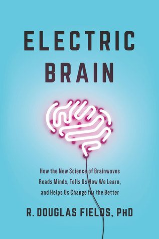 Electric Brain: How the New Science of Brainwaves Reads Minds, Tells Us How We Learn, and Helps Us Change for the Better