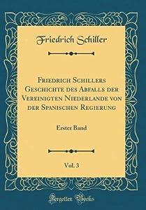 Friedrich Schillers Geschichte Des Abfalls Der Vereinigten Niederlande Von Der Spanischen Regierung, Vol. 3: Erster Band