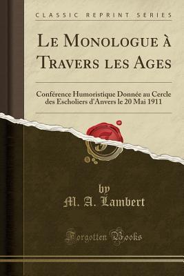 Le Monologue � Travers Les Ages: Conf�rence Humoristique Donn�e Au Cercle Des Escholiers d'Anvers Le 20 Mai 1911 (Classic Reprint)