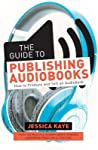 The Guide to Publishing Audiobooks: How to Produce and Sell an Audiobook