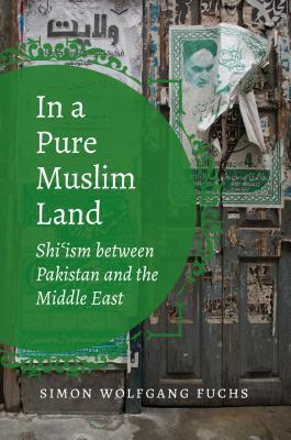 In a Pure Muslim Land: Shi'ism Between Pakistan and the Middle East