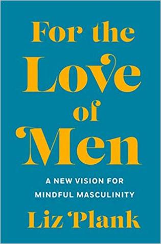 For the love of men : a new vision for mindful masculinity / Liz Plank