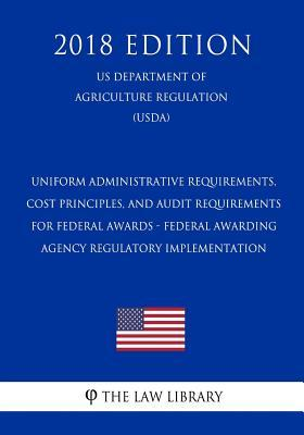 Uniform Administrative Requirements, Cost Principles, and Audit Requirements for Federal Awards - Federal Awarding Agency Regulatory Implementation (Us Department of Agriculture Regulation) (Usda) (2018 Edition)