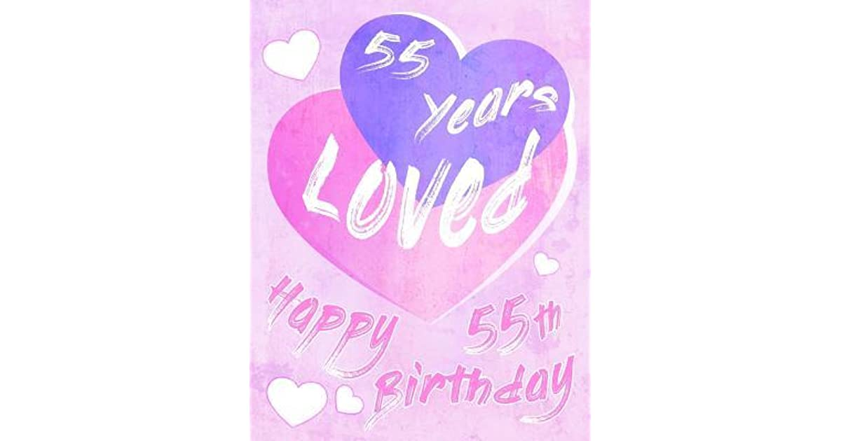 Happy 55th Birthday 55 Years Loved Say And Show Your Love All In One Sweet Book To Use As A Journal Or Notebook
