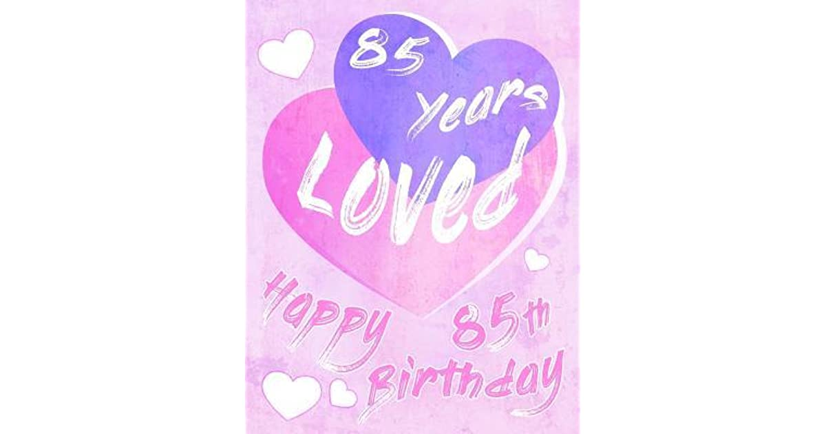 Happy 85th Birthday 85 Years Loved Say And Show Your Love All In One Sweet Book To Use As A Journal Or Notebook