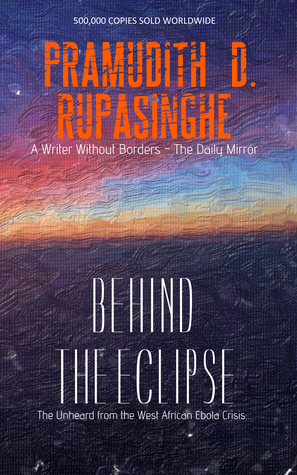 Behind the Eclipse: The Unheard from the West African Ebola Crisis . . . by  Pramudith D. Rupasinghe