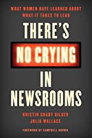 There's No Crying in Newsrooms: What Women Have Learned about What It Takes to Lead