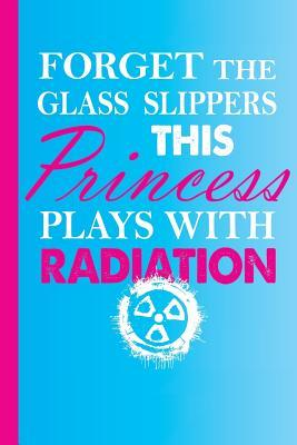 Forget the Glass Slippers This Princess Plays with Radiation: Radiology Tech Graduation Journal Notebook for Notes, as a Planner or Journaling