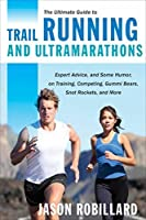The Ultimate Guide to Trail Running and Ultramarathons: Expert Advice, and Some Humor, on Training, Competing, Gummy Bears, Snot Rockets, and More (Ultimate Guides)