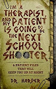 I'm a Therapist, and My Patient is Going to be the Next School Shooter: 6 Patient Files That Will Keep You Up At Night (Dr. Harper Therapy, #1)