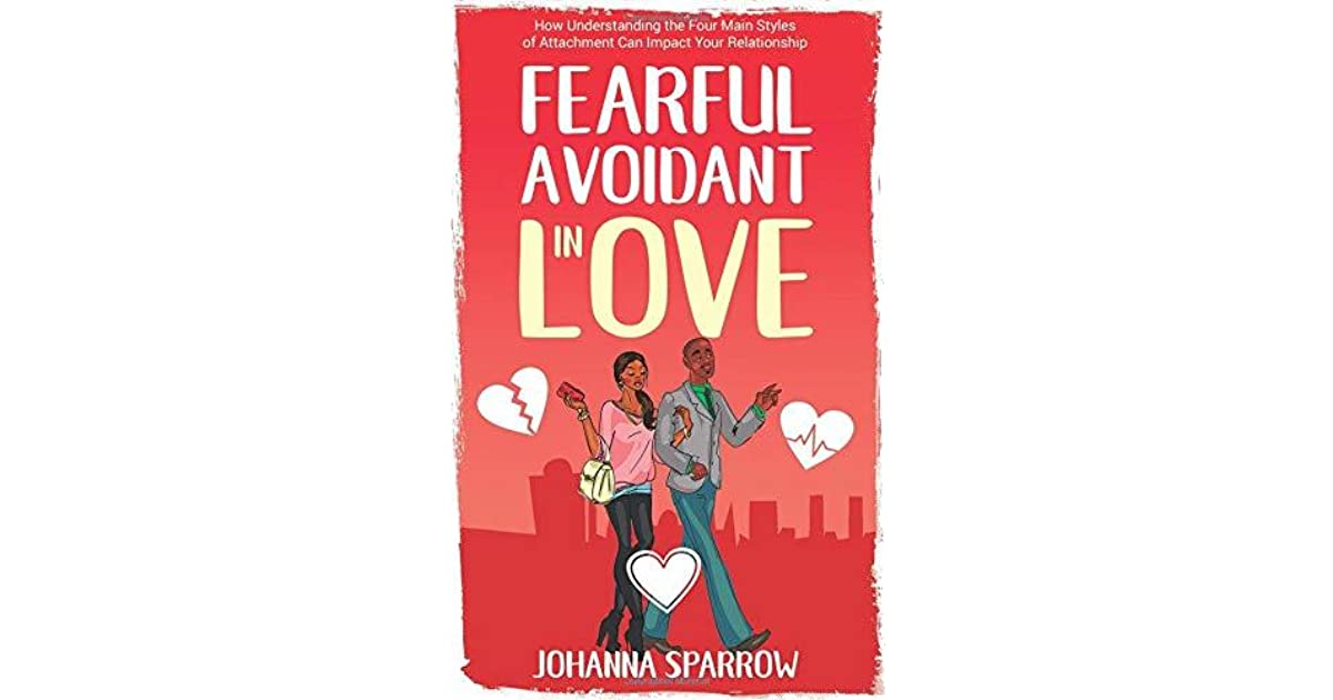 FEARFUL- AVOIDANT IN LOVE: How Understanding the Four Main Styles of