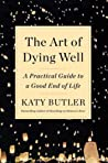 The Art of Dying Well by Katy Butler