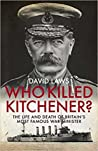 Who Killed Kitchener? The Life and Death of Britain's Most Famous War Minister