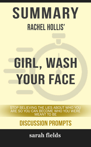 Summary of Girl, Wash Your Face: Stop Believing the Lies About Who You Are so You Can Become Who You Were Meant to Be by Rachel Hollis (Discussion Prompts) by Sarah Fields