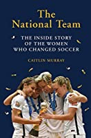 The National Team: The Inside Story of the Women Who Dreamed Big, Defied the Odds, and Changed Soccer