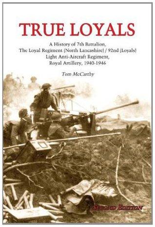True Loyals: A History of 7th Battalion,The Loyal Regiment (North Lancashire)/92nd (Loyals), Light Anti-Aircraft Regiment, Royal Artillery, 1940-1946