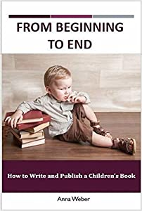 From Beginning to End: How to Write and Publish a Children's Book