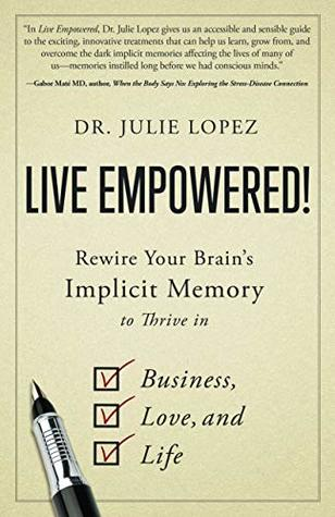 Live Empowered!: Rewire Your Brain's Implicit Memory to Thrive in Business, Love, and Life