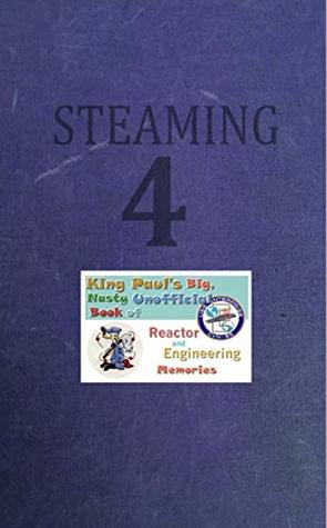 Steaming Volume Four: King Paul's Big, Nasty, Unofficial Book of Reactor and Engineering Memories (The King Paul Series 4)