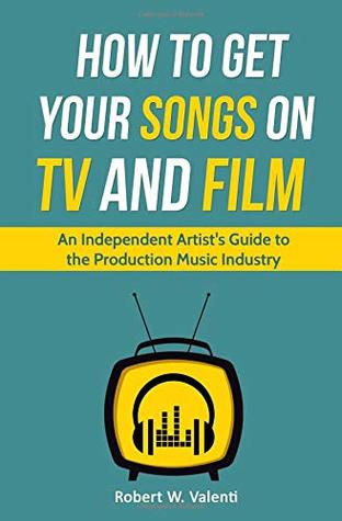 How To Get Your Songs on TV and Film: An Independent Artist's Guide To The Production Music Industry