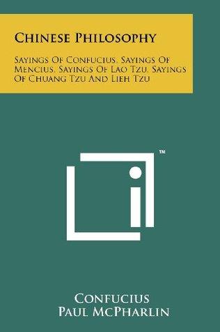 Chinese Philosophy: Sayings Of Confucius, Sayings Of Mencius, Sayings Of Lao Tzu, Sayings Of Chuang Tzu And Lieh Tzu