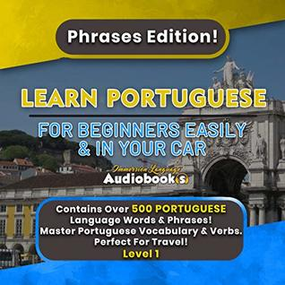 Learn Portuguese For Beginners Easily & In Your Car! Phrases Edition! Level 1: Contains Over 500 Portuguese Language Words & Phrases! Master Portuguese Vocabulary & Verbs. Perfect For Travel!