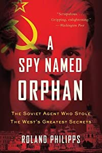 A Spy Named Orphan: The Soviet Agent Who Stole the West's Greatest Secrets