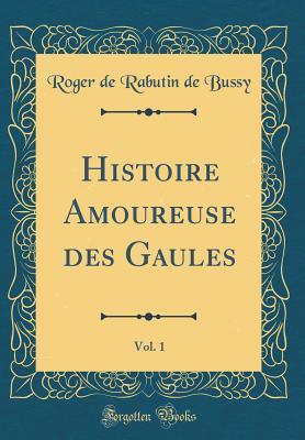 Histoire Amoureuse Des Gaules, Vol. 1 (Classic Reprint)