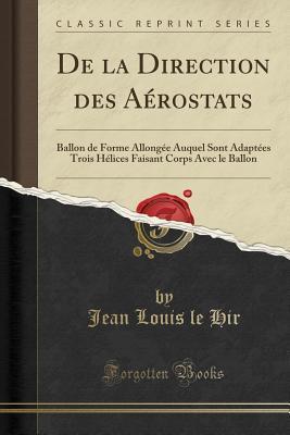 de la Direction Des A�rostats: Ballon de Forme Allong�e Auquel Sont Adapt�es Trois H�lices Faisant Corps Avec Le Ballon (Classic Reprint)
