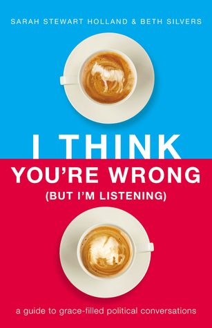 I Think You're Wrong (But I'm Listening): A Guide to Grace-Filled Political Conversations by Sarah Stewart Holland, Beth A. Silvers