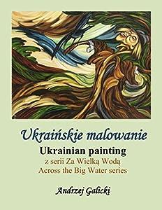 Ukrainian painting - Ukrainskie malowanie (Polish-English edition): Bilingual Edition - Wydanie dwujezyczne (Across the Big Water - Za Wielka Woda Book 3)