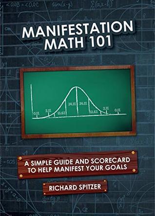 Manifestation Math 101 A Simple Formula And Scorecard To Help Manifest Your Goals By Richard Spitzer