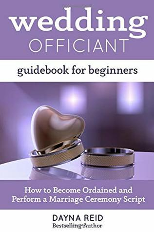 Wedding Officiant Guidebook For Beginners How To Become Ordained And Perform A Marriage Ceremony Script By Dayna Reid