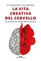 La vita creativa del cervello: Le neuroscienze nell'era dell'innovazione