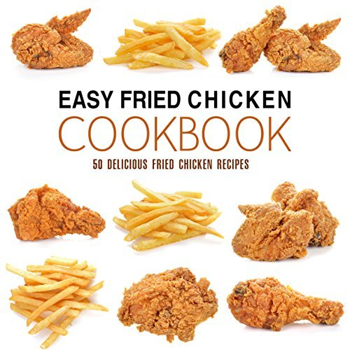 Easy Fried Chicken Cookbook 50 Delicious Fried Chicken Recipes, 2nd Edition
