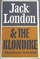 Jack London and The Klondike: The Genesis of an American Writer